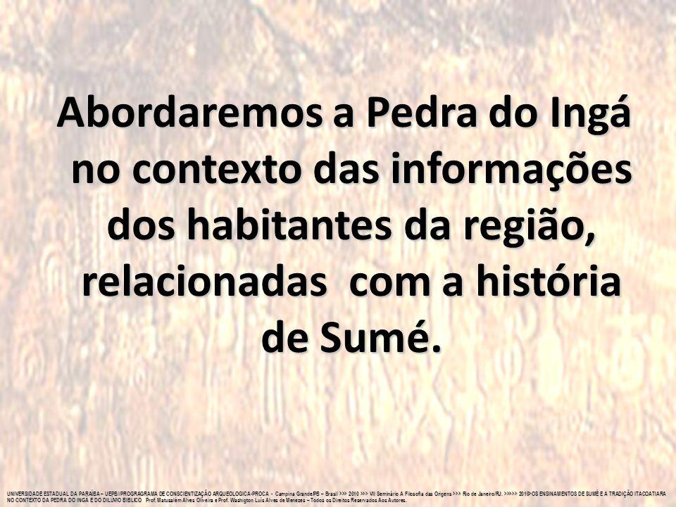 Abordaremos a Pedra do Ingá no contexto das informações dos habitantes da região, relacionadas com a história de Sumé.