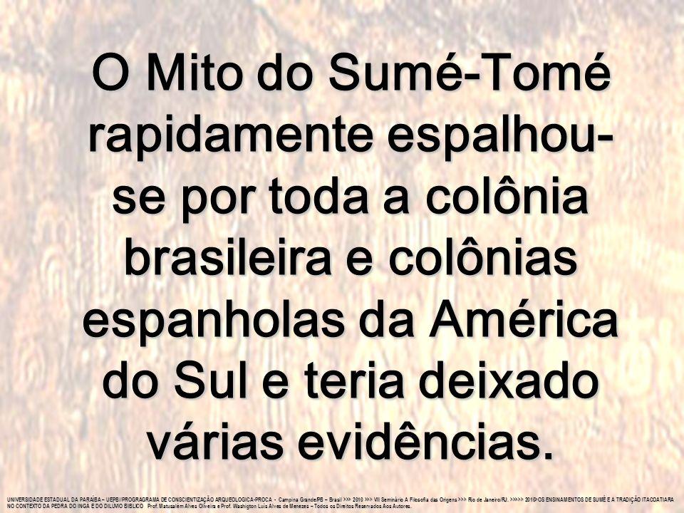 O Mito do Sumé-Tomé rapidamente espalhou-se por toda a colônia brasileira e colônias espanholas da América do Sul e teria deixado várias evidências.