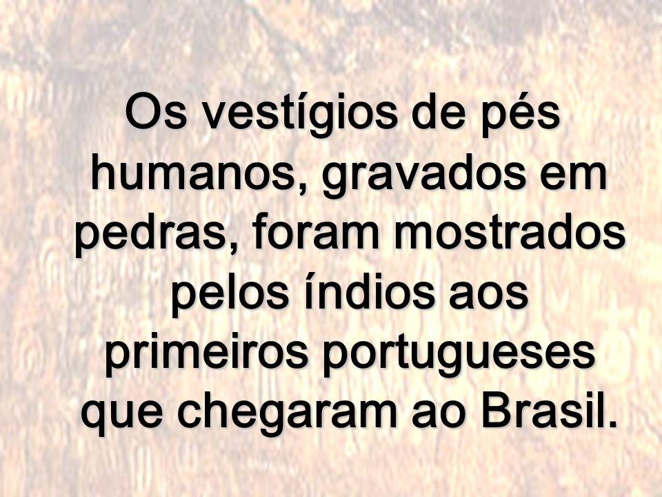 Os vestígios de pés humanos, gravados em pedras, foram mostrados pelos índios aos primeiros portugueses que chegaram ao Brasil.