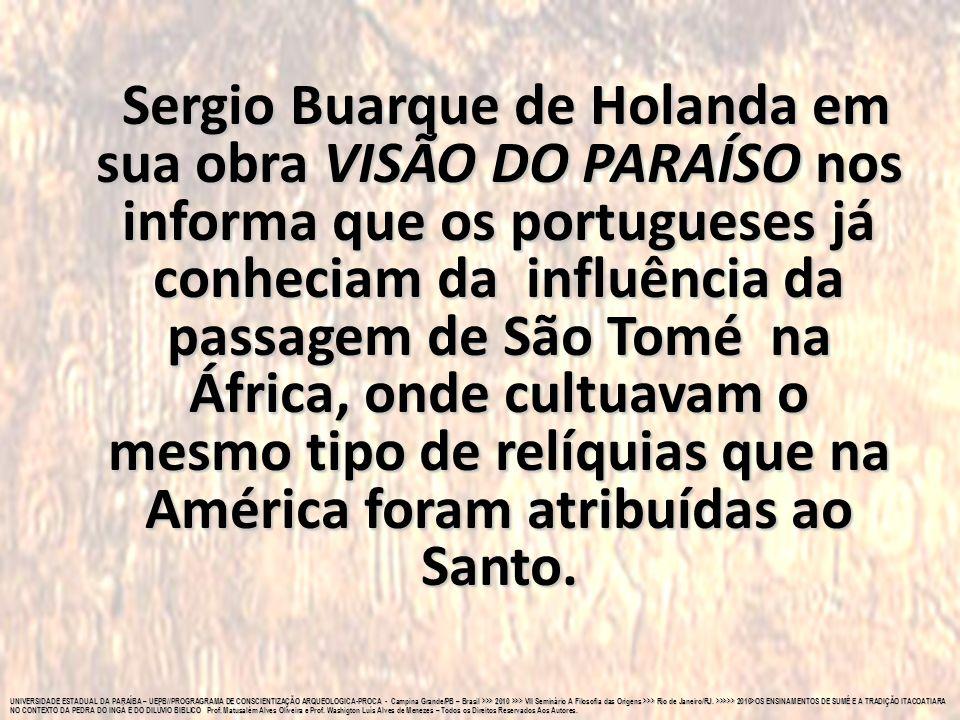 Sergio Buarque de Holanda em sua obra VISÃO DO PARAÍSO nos informa que os portugueses já conheciam da influência da passagem de São Tomé na África, onde cultuavam o mesmo tipo de relíquias que na América foram atribuídas ao Santo.