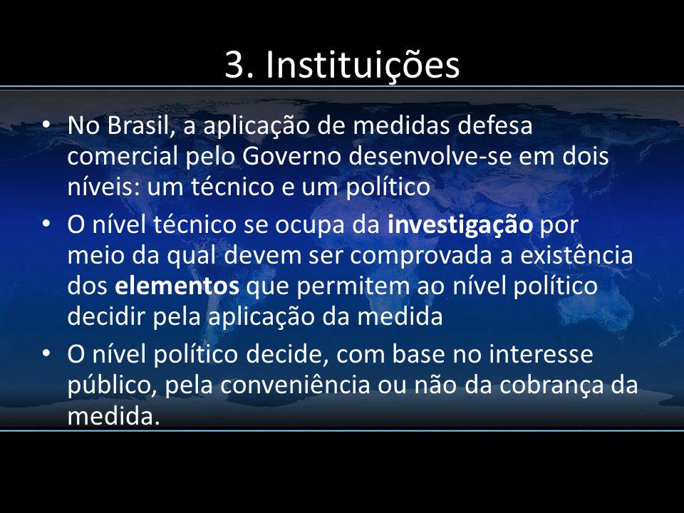 3. Instituições No Brasil, a aplicação de medidas defesa comercial pelo Governo desenvolve-se em dois níveis: um técnico e um político.