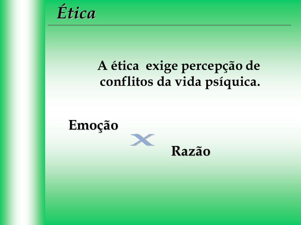 Ética A ética exige percepção de conflitos da vida psíquica.