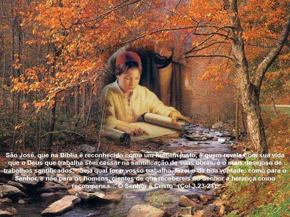 São José, que na Bíblia é reconhecido como um homem justo, é quem revela com sua vida que o Deus que trabalha sem cessar na santificação de suas obras, é o mais desejoso de trabalhos santificados: Seja qual for o vosso trabalho, fazei-o de boa vontade, como para o Senhor, e não para os homens, cientes de que recebereis do Senhor a herança como recompensa… O Senhor é Cristo (Col 3,23-24).