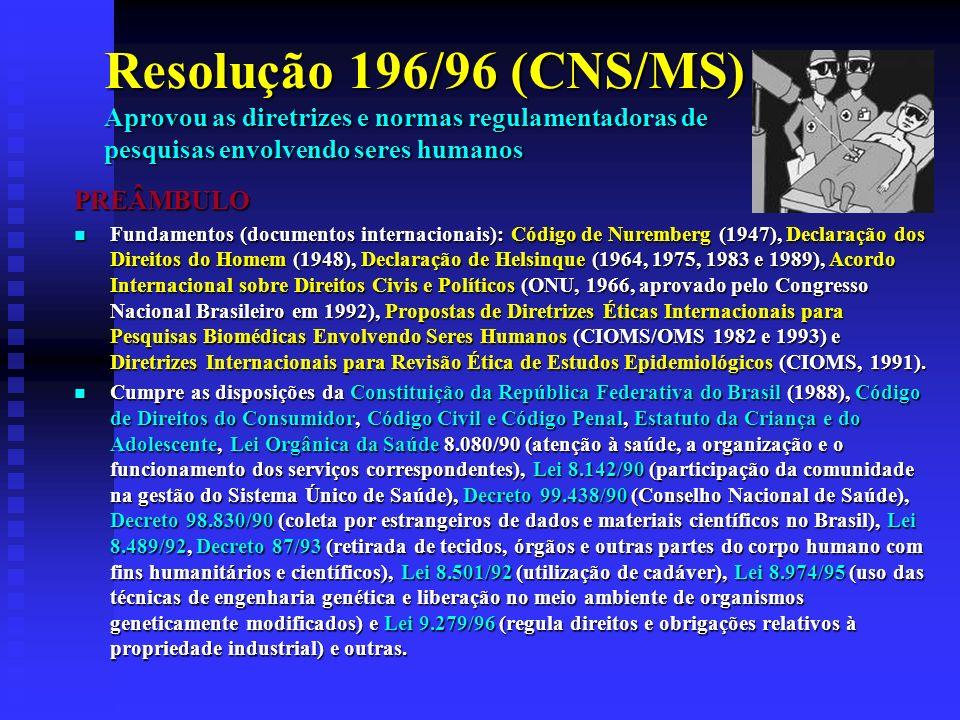 Resolução 196/96 (CNS/MS) Aprovou as diretrizes e normas regulamentadoras de pesquisas envolvendo seres humanos