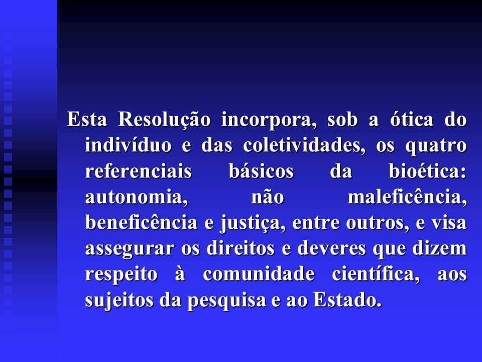 Esta Resolução incorpora, sob a ótica do indivíduo e das coletividades, os quatro referenciais básicos da bioética: autonomia, não maleficência, beneficência e justiça, entre outros, e visa assegurar os direitos e deveres que dizem respeito à comunidade científica, aos sujeitos da pesquisa e ao Estado.
