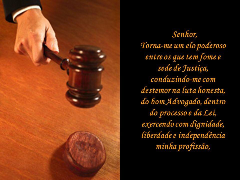 Senhor, Torna-me um elo poderoso entre os que tem fome e sede de Justiça, conduzindo-me com destemor na luta honesta, do bom Advogado, dentro do processo e da Lei, exercendo com dignidade, liberdade e independência minha profissão,