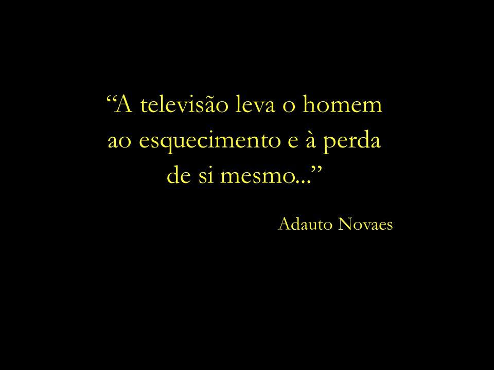 A televisão leva o homem ao esquecimento e à perda de si mesmo...