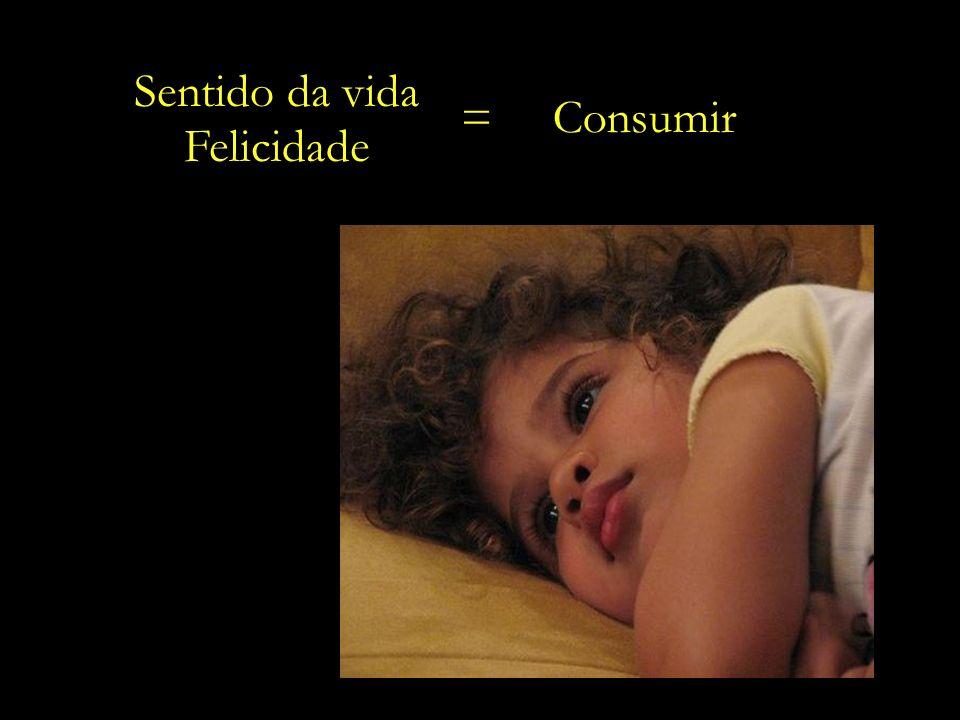 Sentido da vida Felicidade = Consumir