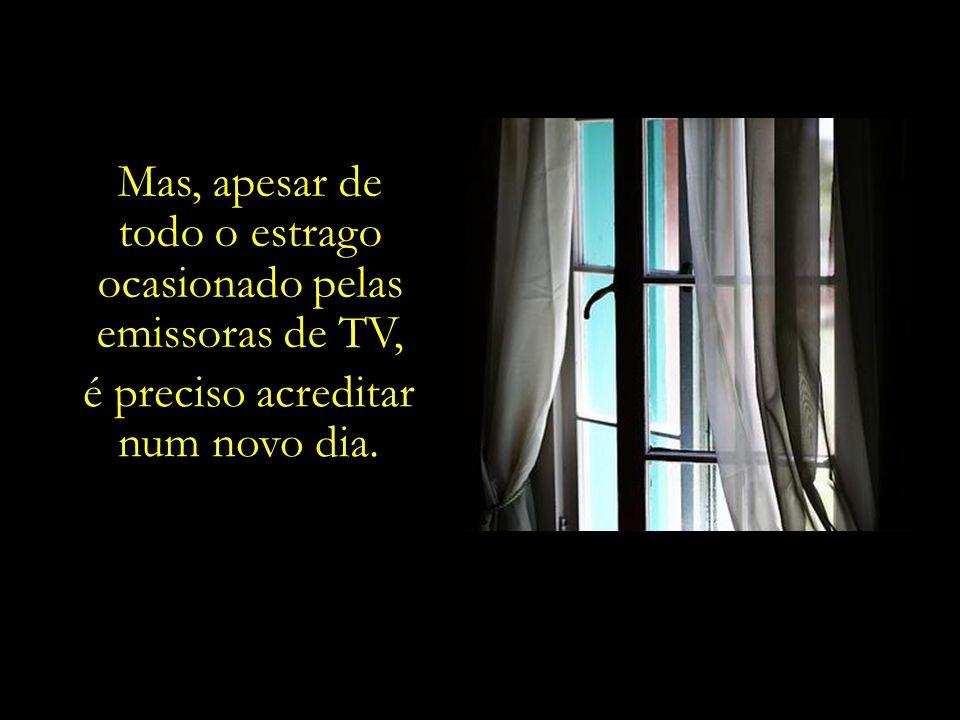 Mas, apesar de todo o estrago ocasionado pelas emissoras de TV, é preciso acreditar num novo dia.