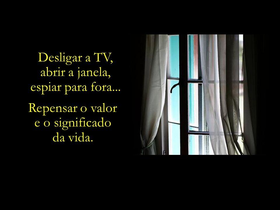 Desligar a TV, abrir a janela, espiar para fora... Repensar o valor e o significado da vida.