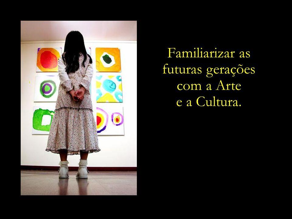Familiarizar as futuras gerações com a Arte e a Cultura.