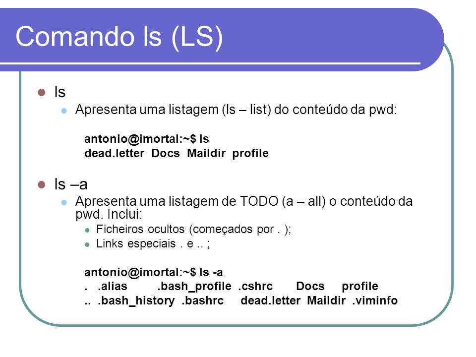 Comando ls (LS) ls. Apresenta uma listagem (ls – list) do conteúdo da pwd: antonio@imortal:~$ ls.