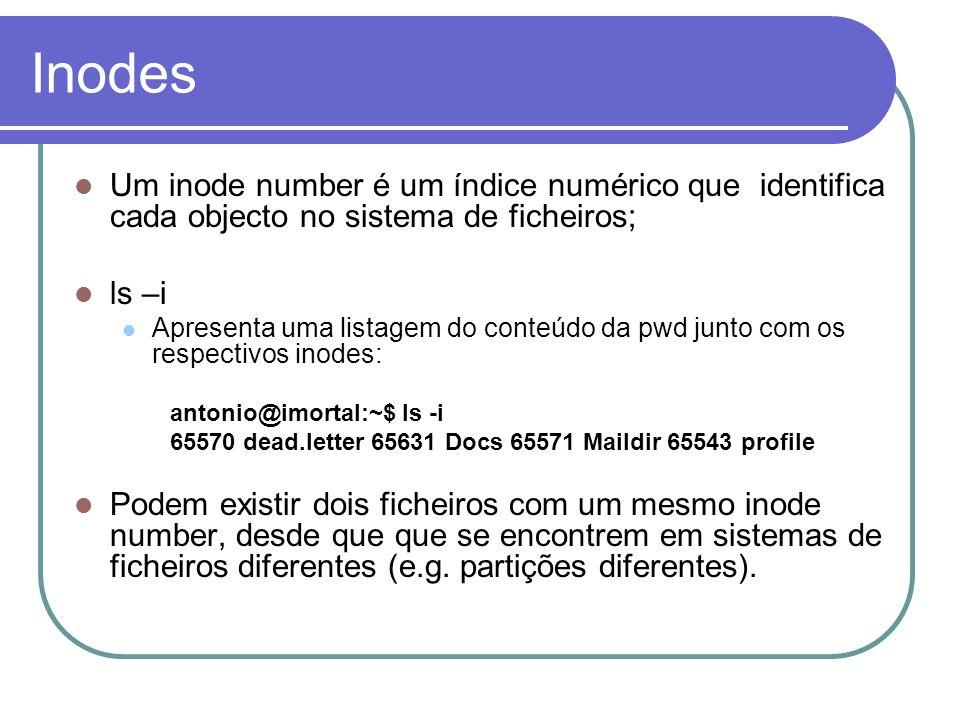 Inodes Um inode number é um índice numérico que identifica cada objecto no sistema de ficheiros; ls –i.