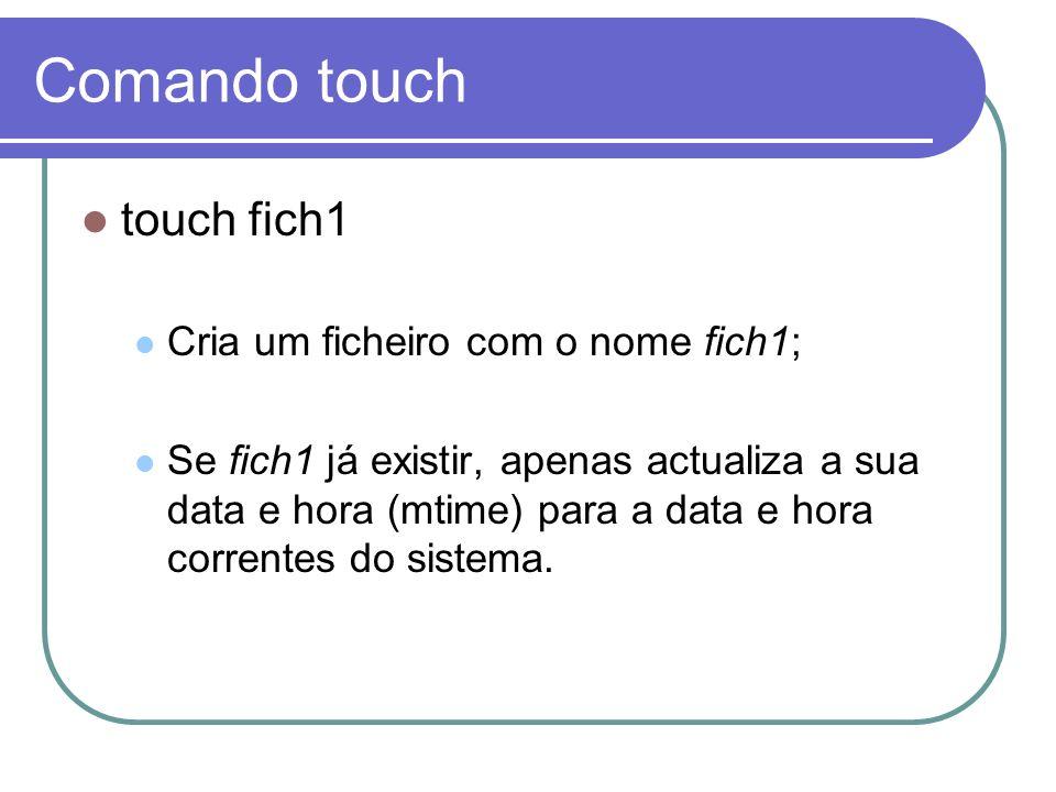 Comando touch touch fich1 Cria um ficheiro com o nome fich1;