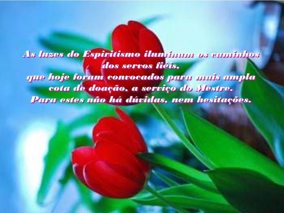 As luzes do Espiritismo iluminam os caminhos dos servos fiéis, que hoje foram convocados para mais ampla cota de doação, a serviço do Mestre.