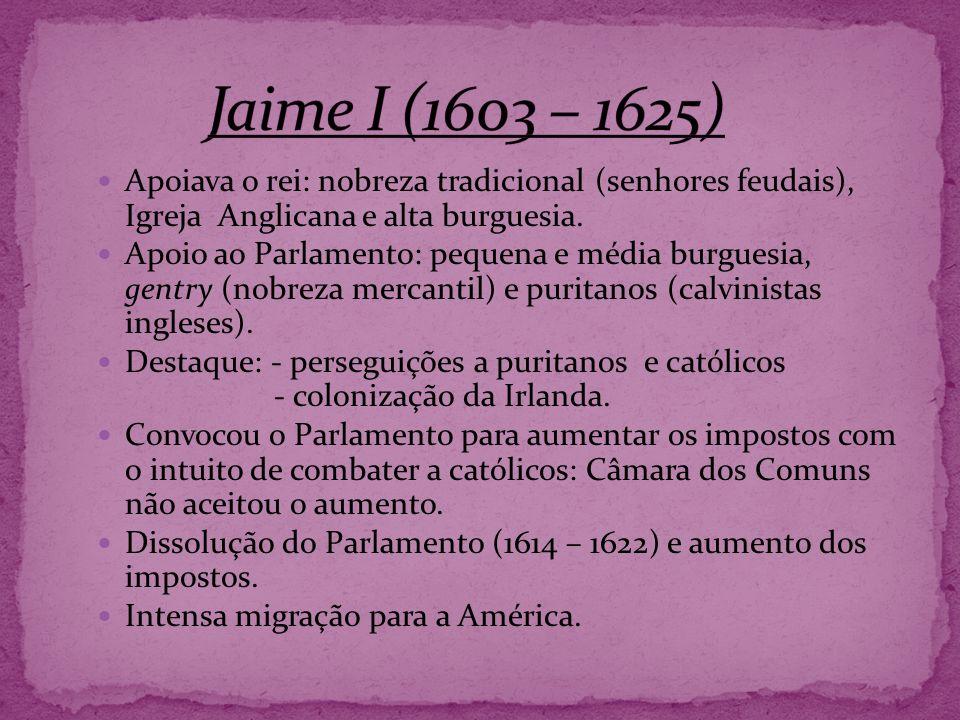Jaime I (1603 – 1625) Apoiava o rei: nobreza tradicional (senhores feudais), Igreja Anglicana e alta burguesia.