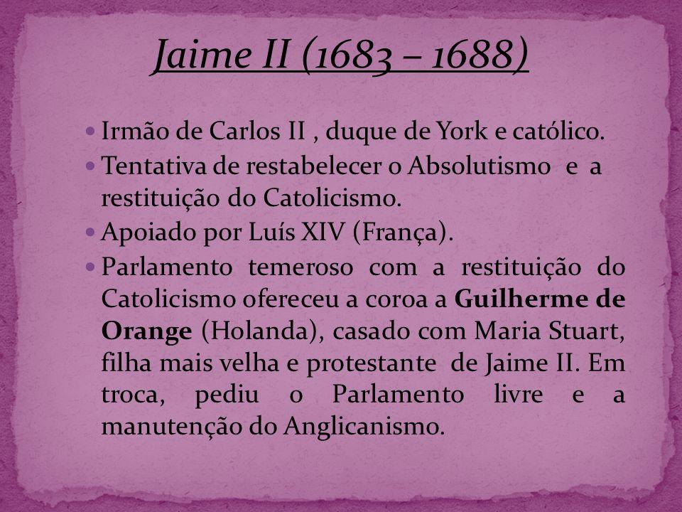 Jaime II (1683 – 1688) Irmão de Carlos II , duque de York e católico.