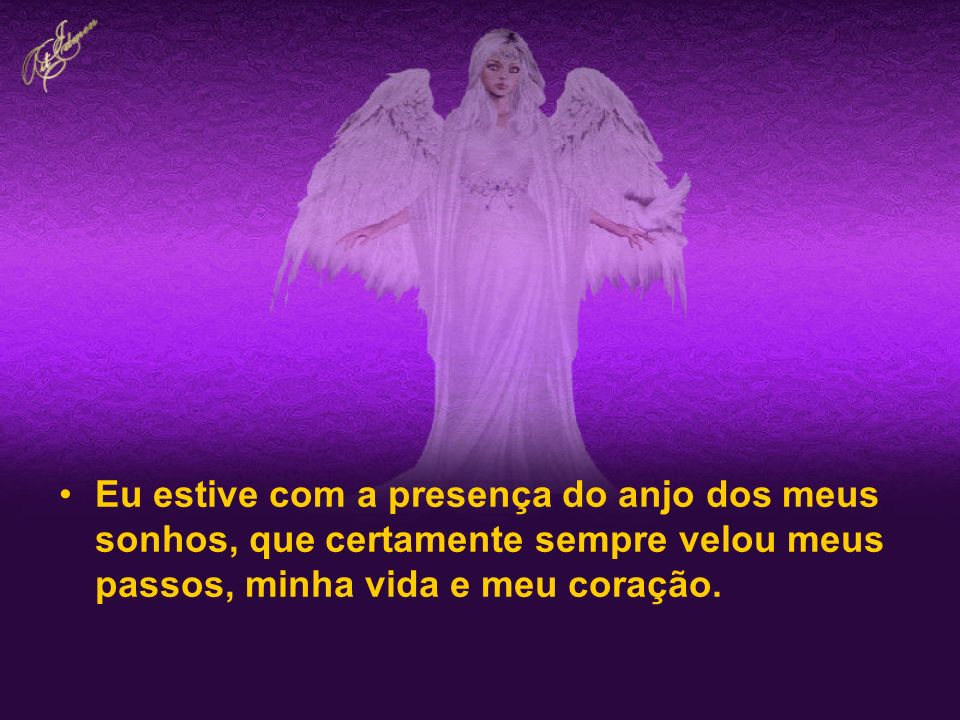 Eu estive com a presença do anjo dos meus sonhos, que certamente sempre velou meus passos, minha vida e meu coração.