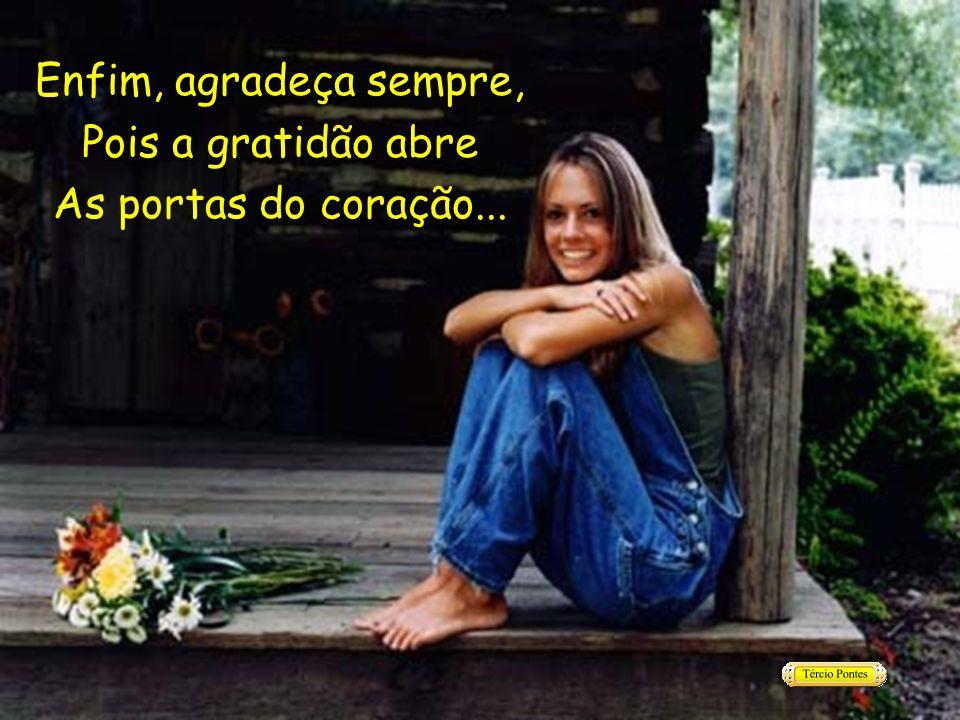 Enfim, agradeça sempre, Pois a gratidão abre As portas do coração...