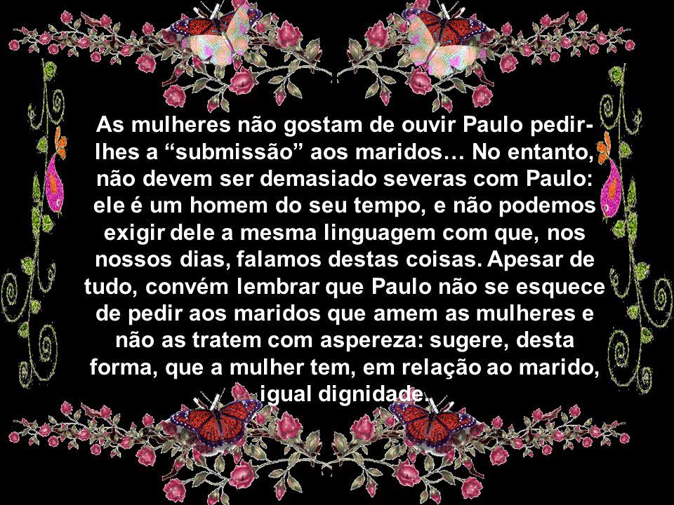 As mulheres não gostam de ouvir Paulo pedir-lhes a submissão aos maridos… No entanto, não devem ser demasiado severas com Paulo: ele é um homem do seu tempo, e não podemos exigir dele a mesma linguagem com que, nos nossos dias, falamos destas coisas.