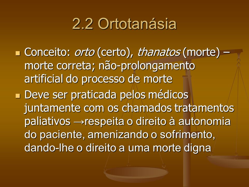 2.2 Ortotanásia Conceito: orto (certo), thanatos (morte) – morte correta; não-prolongamento artificial do processo de morte.