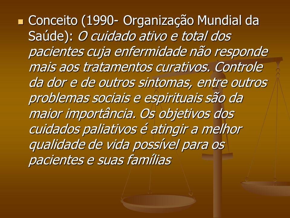 Conceito (1990- Organização Mundial da Saúde): O cuidado ativo e total dos pacientes cuja enfermidade não responde mais aos tratamentos curativos.