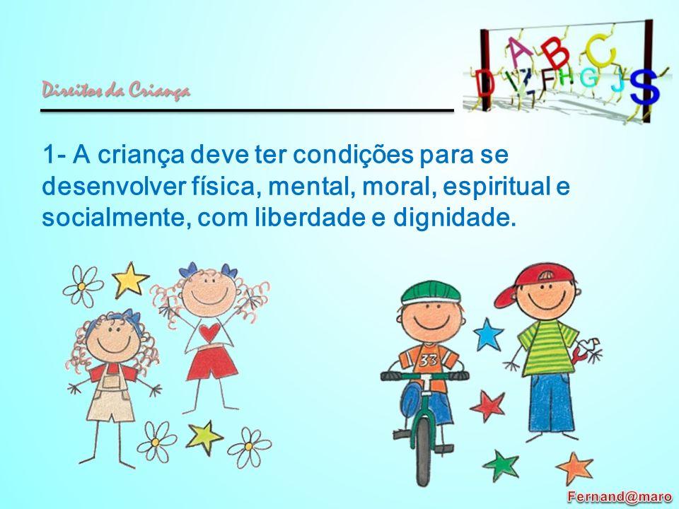 Direitos da Criança 1- A criança deve ter condições para se desenvolver física, mental, moral, espiritual e socialmente, com liberdade e dignidade.