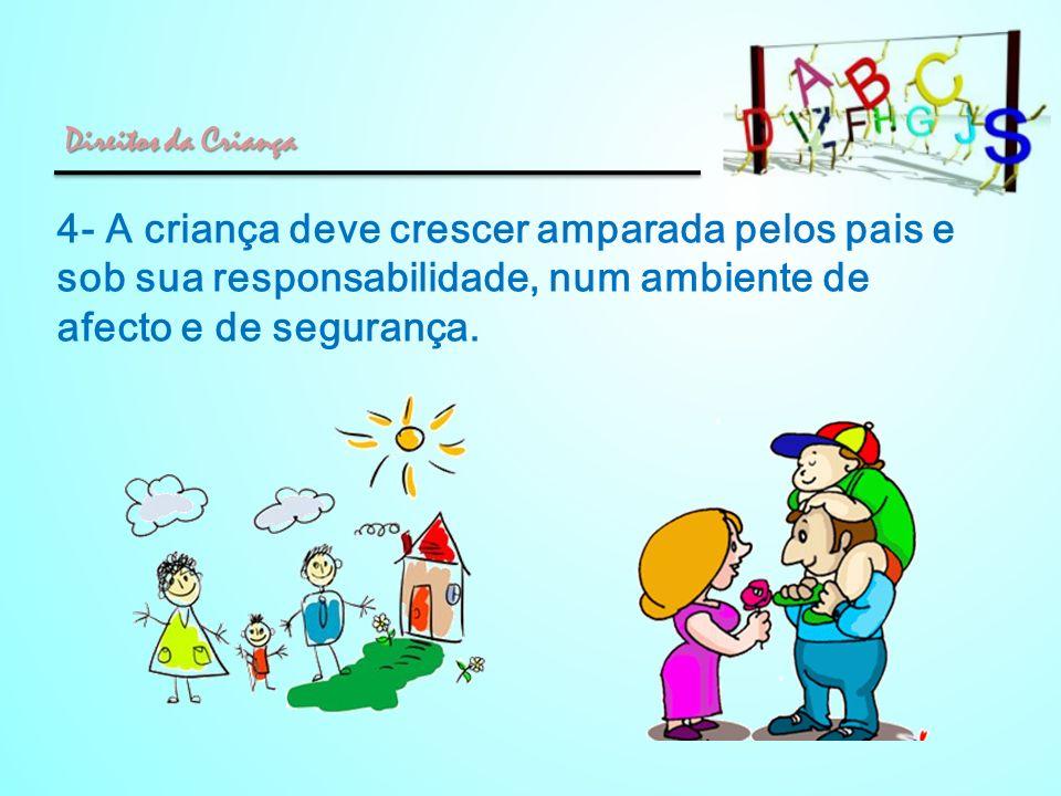 Direitos da Criança 4- A criança deve crescer amparada pelos pais e sob sua responsabilidade, num ambiente de afecto e de segurança.