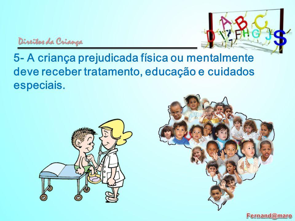 Direitos da Criança 5- A criança prejudicada física ou mentalmente deve receber tratamento, educação e cuidados especiais.