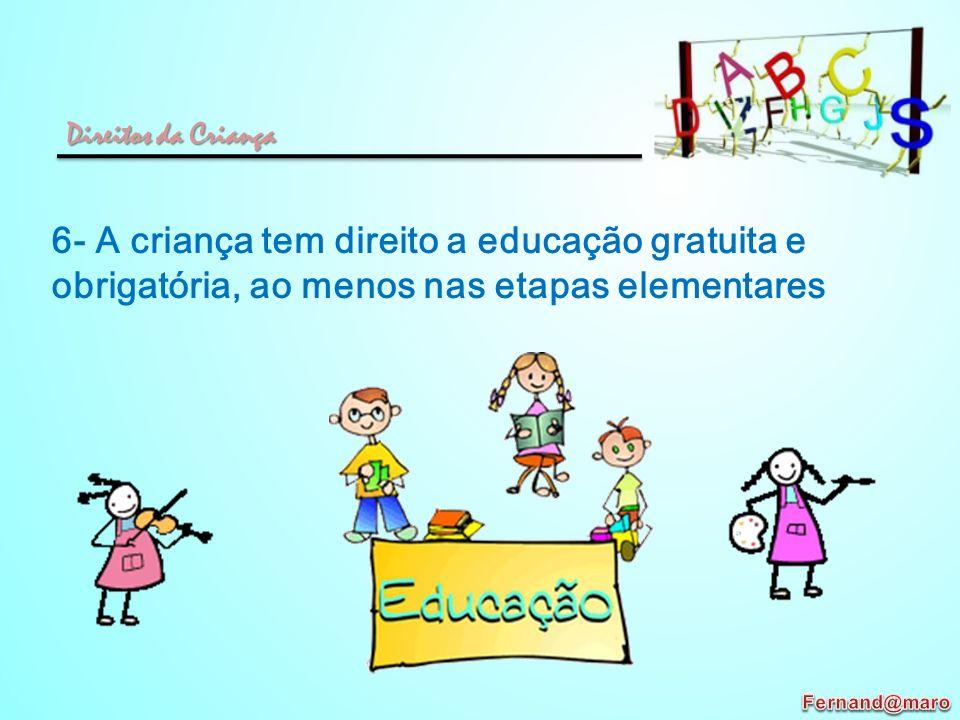 Direitos da Criança 6- A criança tem direito a educação gratuita e obrigatória, ao menos nas etapas elementares.