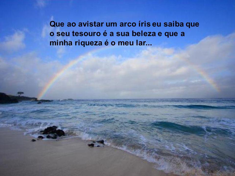 Que ao avistar um arco íris eu saiba que o seu tesouro é a sua beleza e que a minha riqueza é o meu lar...