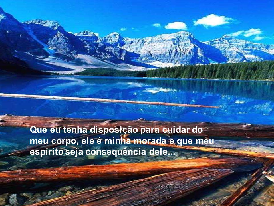 Que eu tenha disposição para cuidar do meu corpo, ele é minha morada e que meu espírito seja consequência dele...