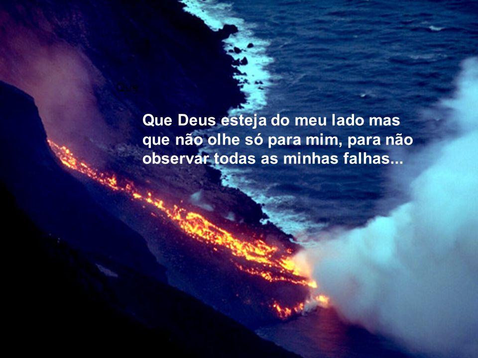 Que Que Deus esteja do meu lado mas que não olhe só para mim, para não observar todas as minhas falhas...