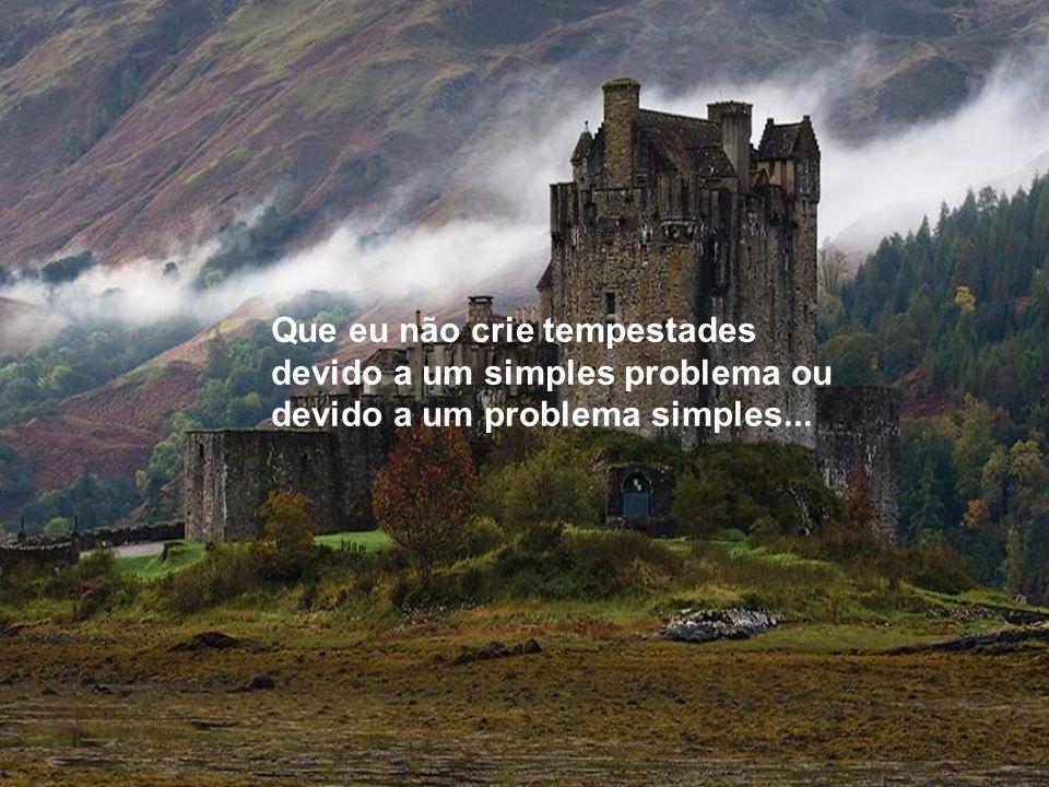 Que eu não crie tempestades devido a um simples problema ou devido a um problema simples...
