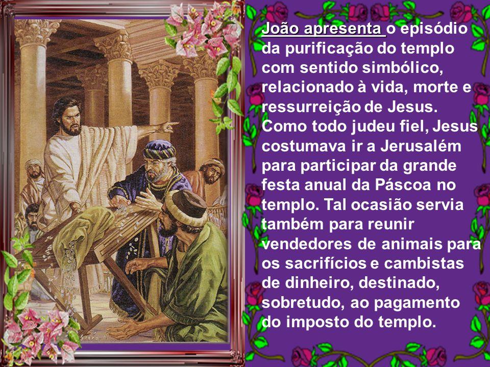 João apresenta o episódio da purificação do templo com sentido simbólico, relacionado à vida, morte e ressurreição de Jesus.
