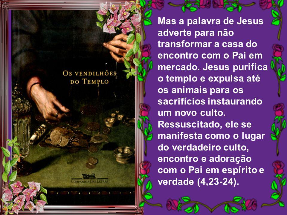 Mas a palavra de Jesus adverte para não transformar a casa do encontro com o Pai em mercado.