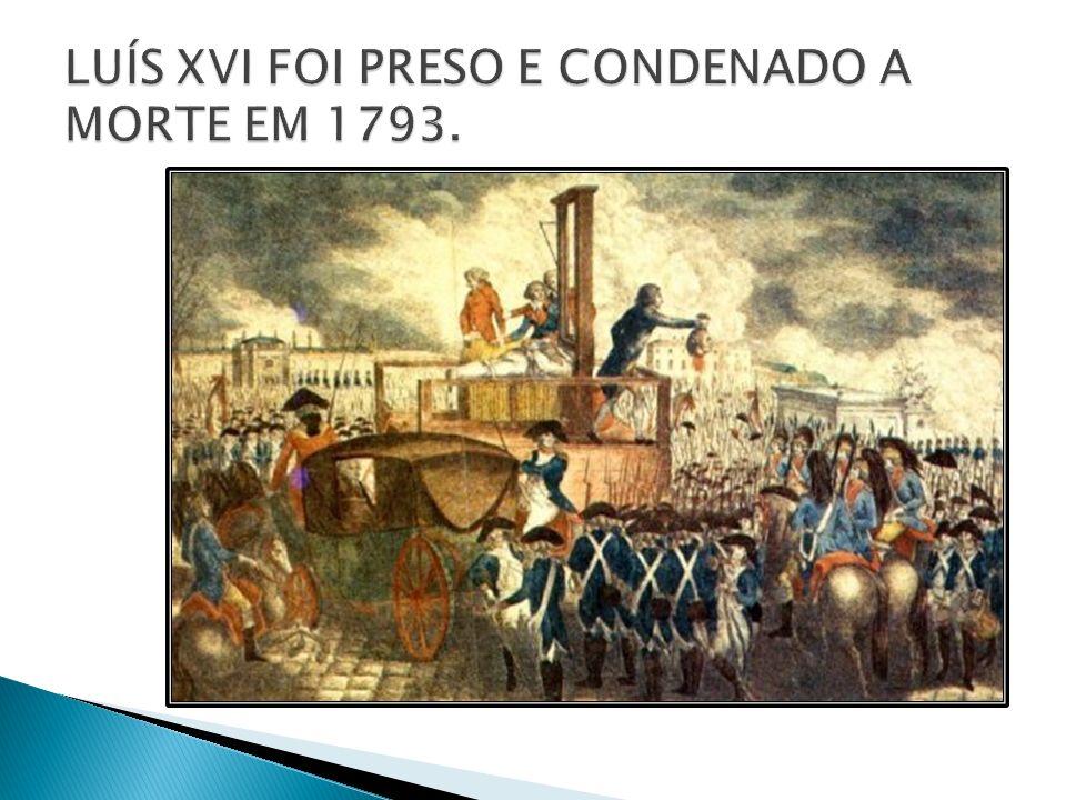 LUÍS XVI FOI PRESO E CONDENADO A MORTE EM 1793.