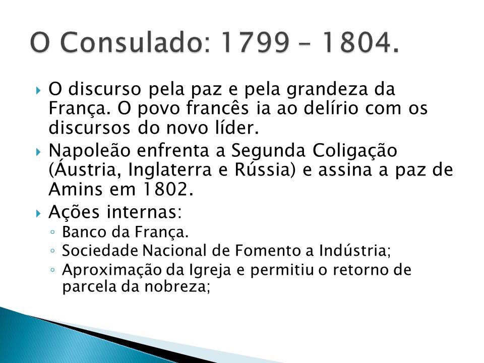 O Consulado: 1799 – 1804. O discurso pela paz e pela grandeza da França. O povo francês ia ao delírio com os discursos do novo líder.