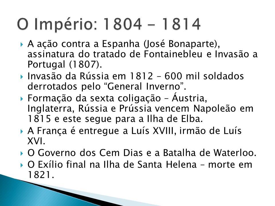 O Império: 1804 - 1814 A ação contra a Espanha (José Bonaparte), assinatura do tratado de Fontainebleu e Invasão a Portugal (1807).