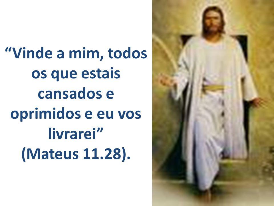 Vinde a mim, todos os que estais cansados e oprimidos e eu vos livrarei (Mateus 11.28).