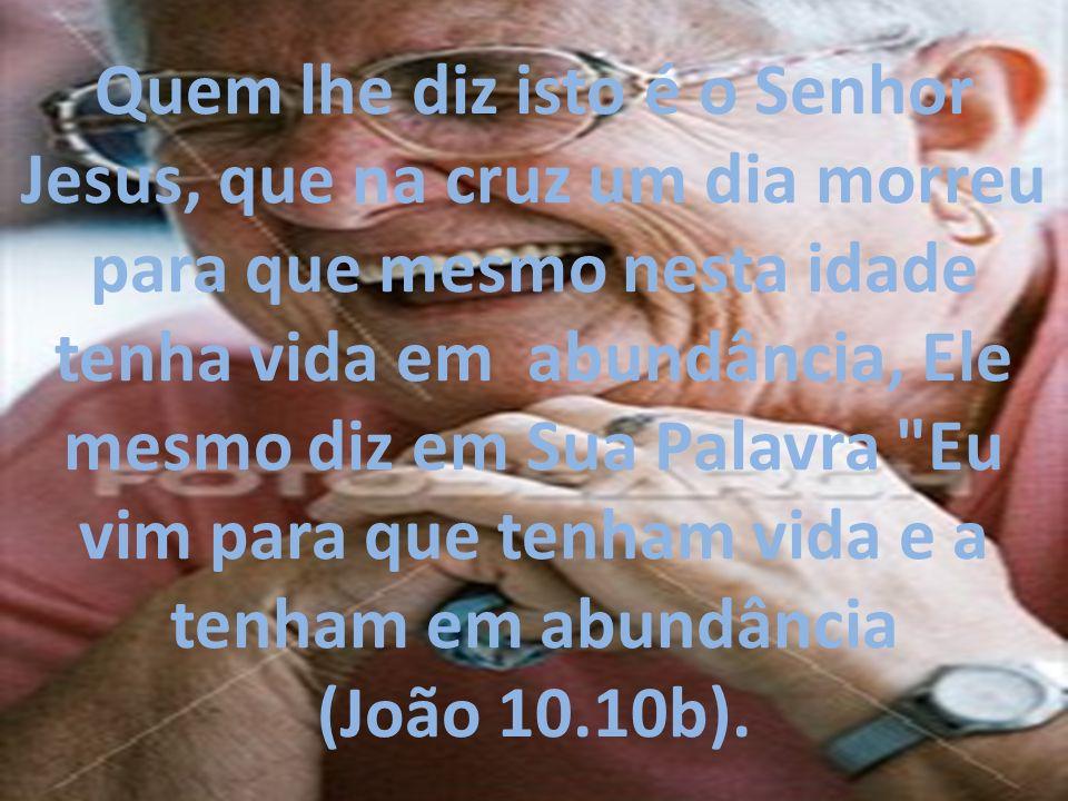 Quem lhe diz isto é o Senhor Jesus, que na cruz um dia morreu para que mesmo nesta idade tenha vida em abundância, Ele mesmo diz em Sua Palavra Eu vim para que tenham vida e a tenham em abundância (João 10.10b).
