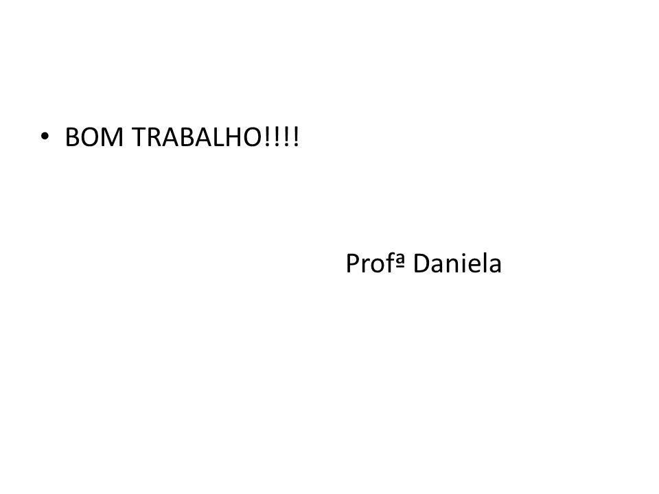 BOM TRABALHO!!!! Profª Daniela
