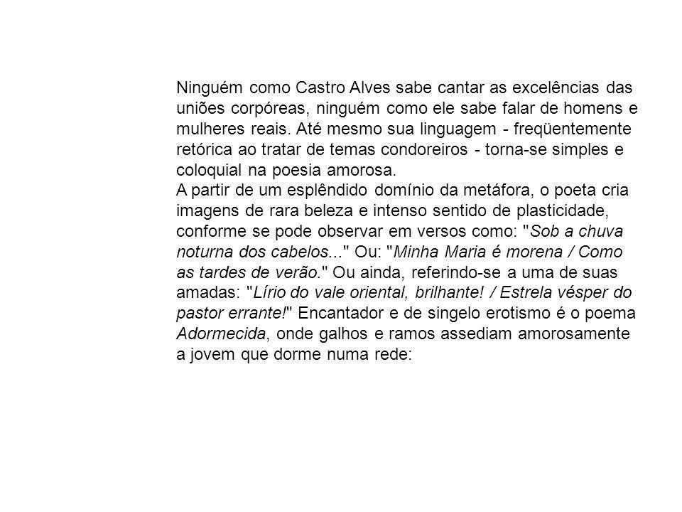 Ninguém como Castro Alves sabe cantar as excelências das uniões corpóreas, ninguém como ele sabe falar de homens e mulheres reais. Até mesmo sua linguagem - freqüentemente retórica ao tratar de temas condoreiros - torna-se simples e coloquial na poesia amorosa.