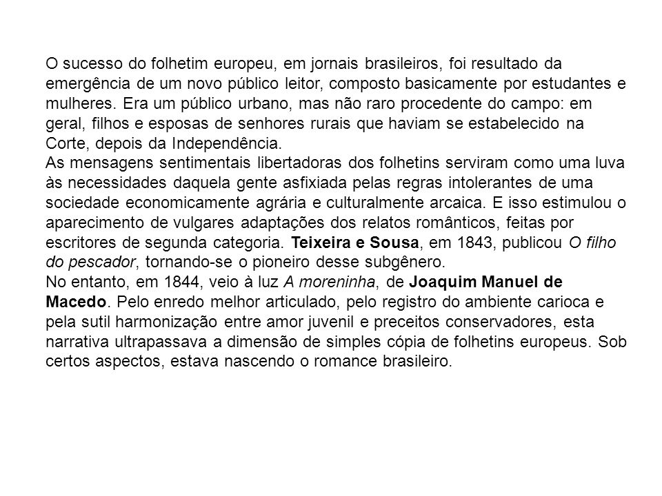 O sucesso do folhetim europeu, em jornais brasileiros, foi resultado da emergência de um novo público leitor, composto basicamente por estudantes e mulheres. Era um público urbano, mas não raro procedente do campo: em geral, filhos e esposas de senhores rurais que haviam se estabelecido na Corte, depois da Independência.