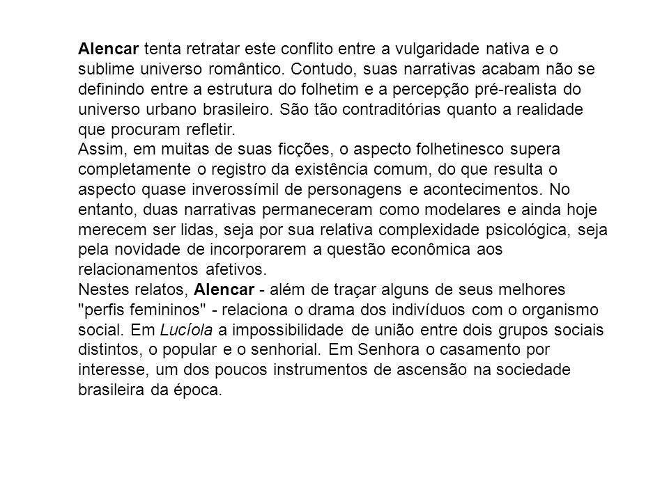 Alencar tenta retratar este conflito entre a vulgaridade nativa e o sublime universo romântico. Contudo, suas narrativas acabam não se definindo entre a estrutura do folhetim e a percepção pré-realista do universo urbano brasileiro. São tão contraditórias quanto a realidade que procuram refletir.