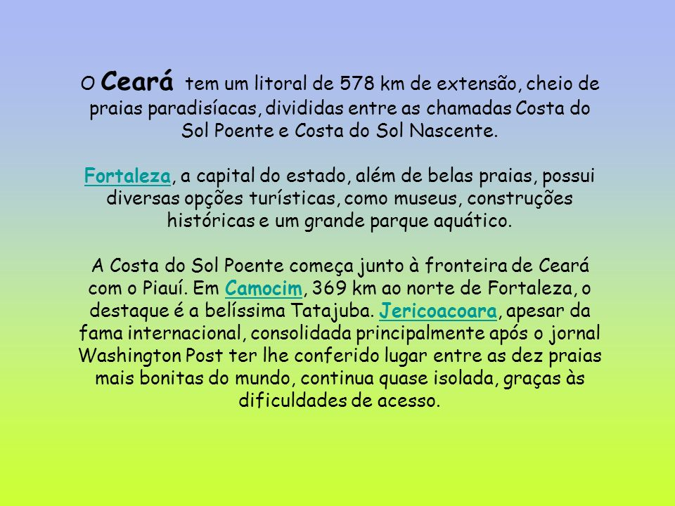 O Ceará tem um litoral de 578 km de extensão, cheio de praias paradisíacas, divididas entre as chamadas Costa do Sol Poente e Costa do Sol Nascente.