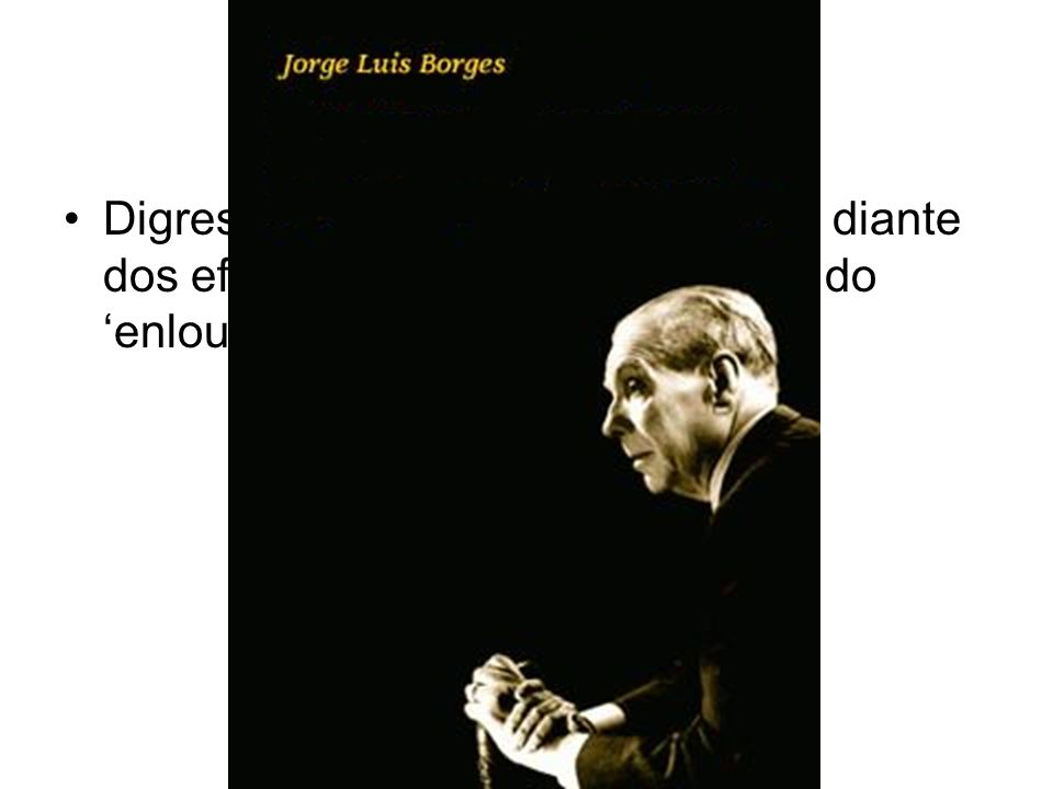 Digressão: a atualidade de Borges diante dos efeitos psico-socio-ecológicos do 'enlouquecimento global'.