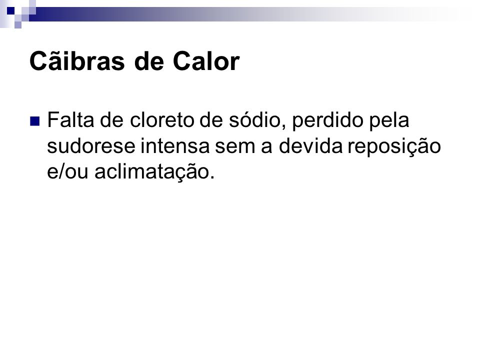 Cãibras de Calor Falta de cloreto de sódio, perdido pela sudorese intensa sem a devida reposição e/ou aclimatação.