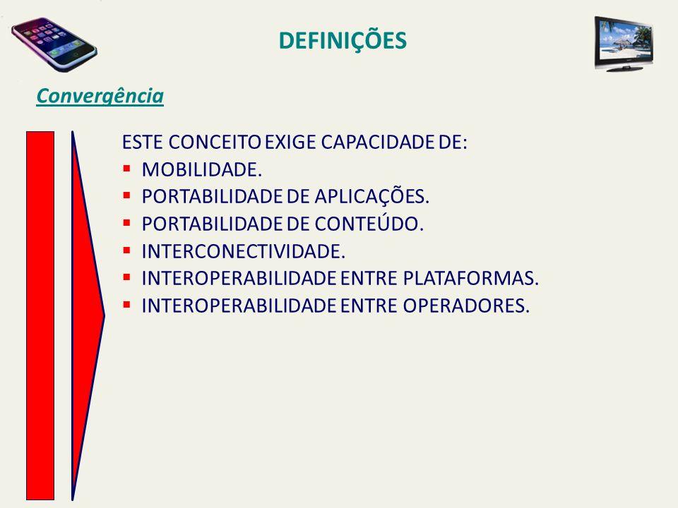 DEFINIÇÕES Convergência ESTE CONCEITO EXIGE CAPACIDADE DE: MOBILIDADE.