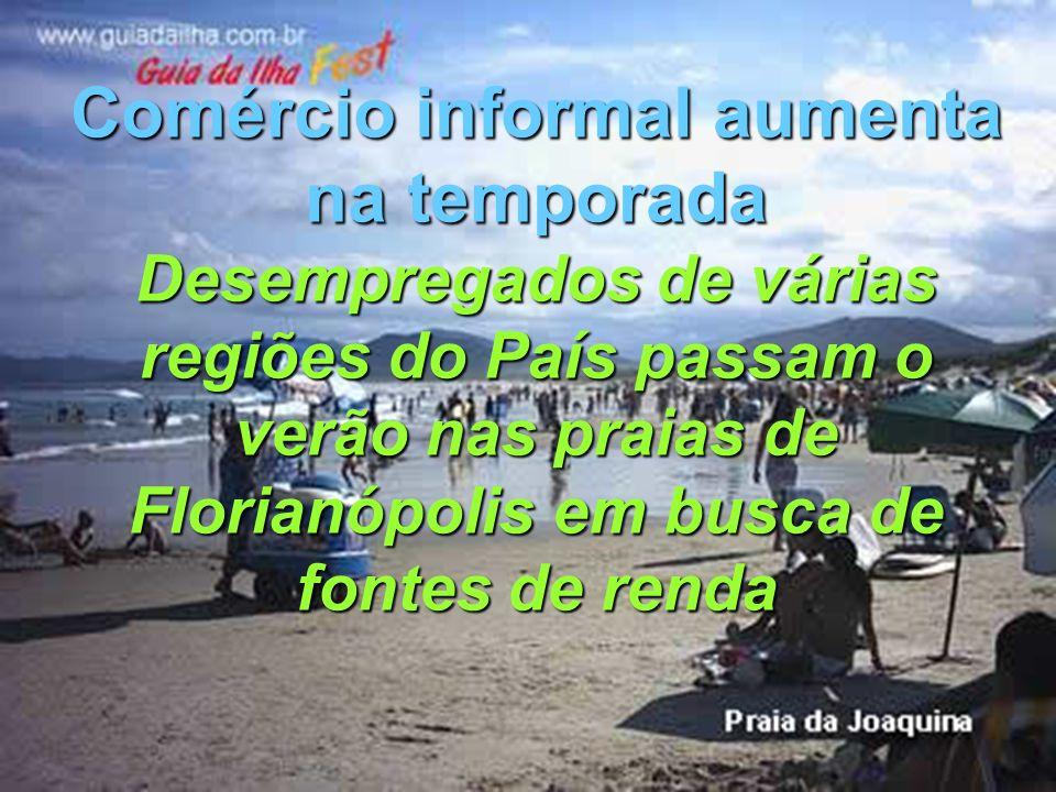 Comércio informal aumenta na temporada Desempregados de várias regiões do País passam o verão nas praias de Florianópolis em busca de fontes de renda